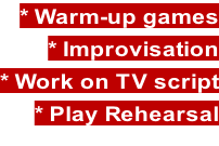 * Warm-up games * Improvisation * Work on TV script * Play Rehearsal